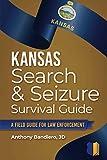 Kansas Search & Seizure Survival Guide: A Field Guide for Law Enforcement (Search & Seizure Survival Guides)