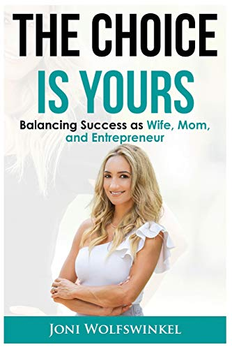 The Choice Is Yours Balancing Success as Wife, Mom, and Entrepreneur ~ TOP Books