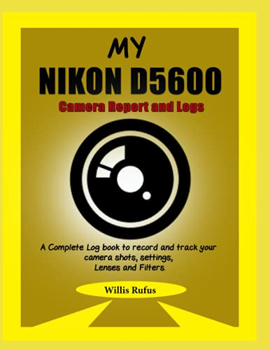 My NIKON D5600 Camera Report and Logs: A Complete Log book to record and track your camera shots, settings, Lenses and Filters