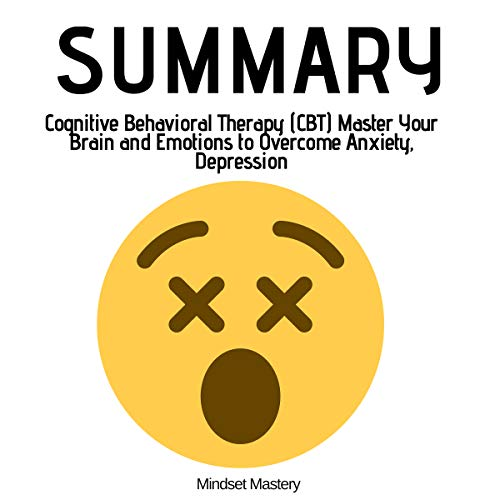 Summary: Cognitive Behavioral Therapy (CBT) Master Your Brain and Emotions to Overcome Anxiety, Depression audiobook cover art