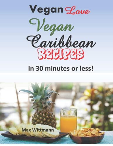 Vegan Love Vegan Caribbean Recipes in 30 minutes or less!: Plant Based Recipes