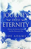 Journey into Eternity: Discover the Glorious Future God Has Planned for You