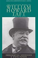 The Collected Works of William Howard Taft: Presidential Addresses and State Papers