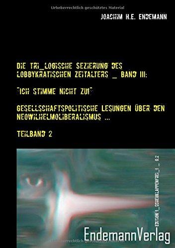 """Die tri_logische Sezierung des lobbykratischen Zeitalters / """"Ich stimme nicht zu!"""" ― Gesellschaftspolitische Lesungen über den Neowilhelmoliberalismus ... / Teilband 2 (Edition !_scheuklappenfrei_!)"""