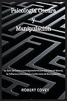 Psicología Oscura y Manipulación: La Guía Definitiva para Aprender el Arte del Control Mental, la Influencia Emocional y los Secretos de Manipulación