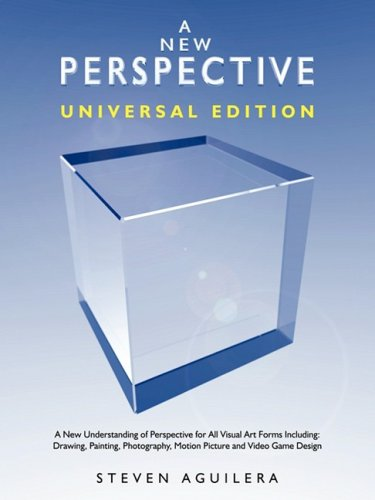 A New Perspective - Universal Edition - A New Understanding of Perspective for All Visual Art Forms Including: Drawing, Painting, Photography, Motion Picture and Video Game Design