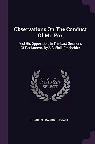 Observations On The Conduct Of Mr. Fox: And His Opposition, In The Last Sessions Of Parliament. By A Suffolk Freeholder