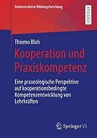Kooperation und Praxiskompetenz: Eine praxeologische Perspektive auf kooperationsbedingte Kompetenzentwicklung von Lehrkraeften (Rekonstruktive Bildungsforschung)