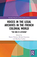 """Voices in the Legal Archives in the French Colonial World: """"The King is Listening"""" (Routledge Research in Early Modern History)"""