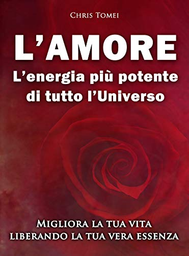 L'amore: L'energia più potente di tutto l'Universo: Migliora la tua vita liberando la tua vera essenza (Italian Edition)