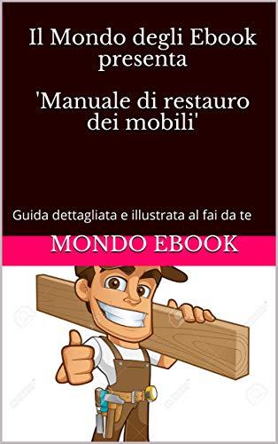 Il Mondo degli Ebook presenta \'Manuale di restauro dei mobili\': Guida dettagliata e illustrata al fai da te (Italian Edition)
