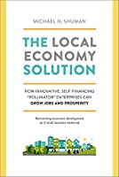 """The Local Economy Solution: How Innovative, Self-Financing """"Pollinator"""" Enterprises Can Grow Jobs and Prosperity"""