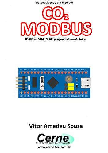Desenvolvendo um medidor CO2 MODBUS RS485 no STM32F103 programado no Arduino (Portuguese Edition)