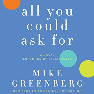 All You Could Ask For     A Novel              By:                                                                                                                                 Mike Greenberg                               Narrated by:                                                                                                                                 Tavia Gilbert                      Length: 9 hrs and 38 mins     75 ratings     Overall 3.9