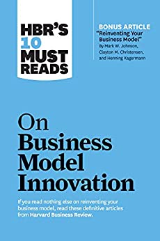 """HBR's 10 Must Reads on Business Model Innovation (with featured article """"Reinventing Your Business Model"""" by Mark W. Johnson, Clayton M. Christensen, and Henning Kagermann) (HBR's 10 Must Reads) by [Harvard Business Review, Clayton M. Christensen, Mark W. Johnson, Rita Gunther McGrath, Steve Blank]"""
