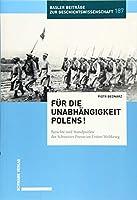 Fur Die Unabhangigkeit Polens!: Berichte Und Standpunkte Der Schweizer Presse Im Ersten Weltkrieg. (Basler Beitrage Zur Geschichtswissenschaft)