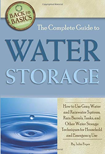 The Complete Guide to Water Storage How to Use Gray Water and Rainwater Systems, Rain Barrels, Tanks
