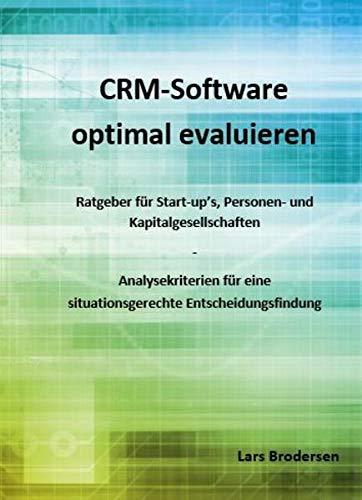 CRM-Software optimal evaluieren: Ratgeber für Start-ups, Personen- und Kapitalgesellschaften - Analysekriterien für eine situationsgerechte Entscheidungsfindung