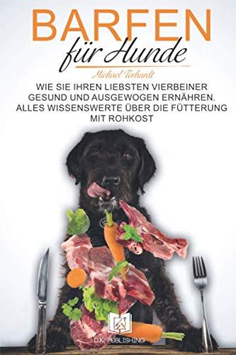 Barfen für Hunde: Wie Sie Ihren liebsten Vierbeiner gesund und ausgewogen ernähren. Alles Wissenswerte über die Fütterung mit Rohkost. (Hunderatgeber, Band 2)