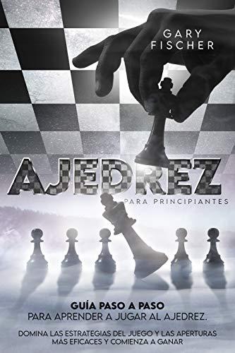 Ajedrez para principiantes: Guía paso a paso para aprender a jugar al ajedrez. Domina las estrategias del juego y las aperturas más eficaces y comienza a ganar (Spanish Edition)