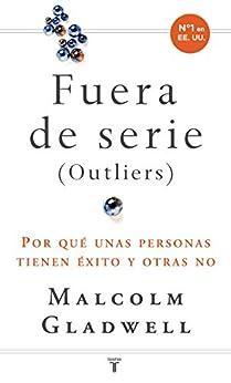 Fuera de serie: Por qué unas personas tienen éxito y otras no (Spanish Edition) by [Malcolm Gladwell]