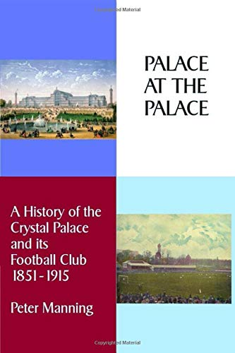Palace At The Palace: A History of the Crystal Palace and its Football Club 1851-1915