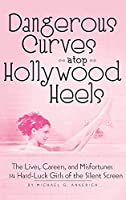 Dangerous Curves Atop Hollywood Heels (hardback): The Lives, Careers, and Misfortunes of 14 Hard-Luck Girls of the Silent Screen