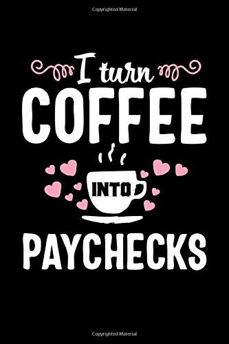 I turn Coffee into Paychecks: Cute Lined Journal Notebook