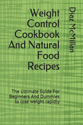 Weight Control Cookbook And Natural Food Recipes: The Ultimate Guide For Beginners And Dummies to lose weight rapidly