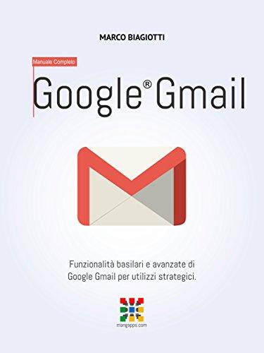 Google Gmail - Manuale Completo: Funzionalità basilari e avanzate di Google Gmail per utilizzi strategici. (Google Apps, Manuali Completi Vol. 2) (Italian Edition)