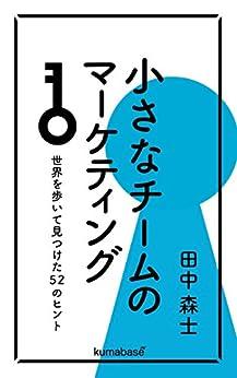 [田中森士]の小さなチームのマーケティング:世界を歩いて見つけた52のヒント