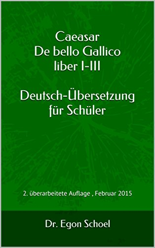 Caeasar De bello Gallico liber I-III Deutsch-Übersetzung für Schüler (German Edition): 2. überarbeitete Ausgabe , Februar 2015 (Caesar De bello Gallico Deutsch-Übersetzung für Schüler 1)