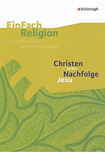 EinFach Religion: Christen in der Nachfolge Jesu: Jahrgangsstufen 7 - 10 (EinFach Religion: Unterrichtsbausteine Klassen 5 - 13)