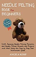 Needle Felting Book for Beginners: Craft Amazing Needle Felting Patterns, and Needle Felted Animals and Projects with Wool Using this Step by Step User Instructions Guide (Pictures Included)
