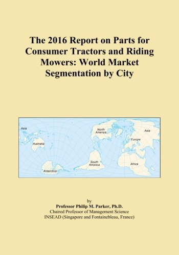 The 2016 Report on Parts for Consumer Tractors and Riding Mowers: World Market Segmentation by City