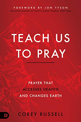 Teach Us to Pray: Prayer That Accesses Heaven and Changes Earth by [Corey Russell, Jon Tyson]