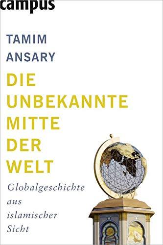 Die unbekannte Mitte der Welt: Globalgeschichte aus islamischer Sicht