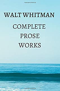 Complete Prose Works - Walt Whitman: Specimen Days and Collect, November Boughs and Good Bye My Fancy