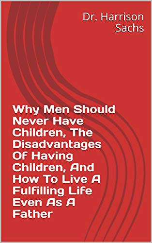 Why Men Should Never Have Children, The Disadvantages Of Having Children, And How To Live A Fulfilling Life Even As A Father (English Edition)