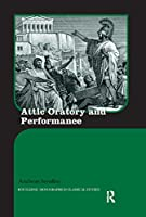 Attic Oratory and Performance (Routledge Monographs in Classical Studies)