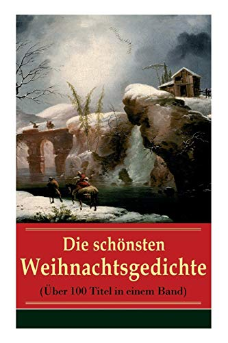 Die schönsten Weihnachtsgedichte (Über 100 Titel in einem Band): Eine Sammlung der Weihnachtsgedichte von den berühmtesten deutschen Autoren: Am ... leuchtend, Bäume blendend + Christnacht...