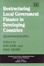 Restructuring Local Government Finance in Developing Countries: Lessons from South Africa (Studies in Fiscal Federalism and Statelocal Finance Series)