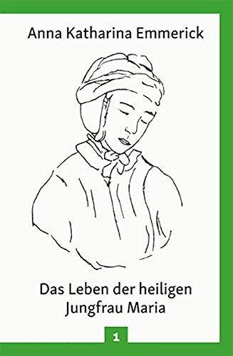 Das Leben der heiligen Jungfrau Maria: Nach den Visionen der Anna Katharina Emmerick (Anna Katharina Emmerick / Visionen)