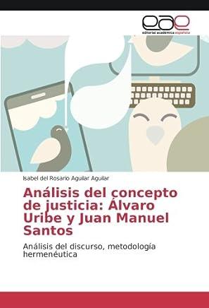 Análisis del concepto de justicia: Álvaro Uribe y Juan Manuel Santos: Análisis del discurso