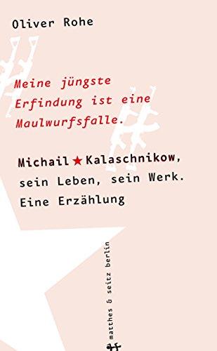 Meine jüngste Erfindung ist eine Maulwurfsfalle: Michail Kalaschnikow, sein Leben, sein Werk. Eine Erzählung