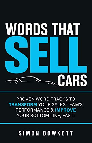 Words That Sell Cars: Proven Word Tracks to Transform Your Sales Team's Performance & Improve Your Bottom Line, Fast!