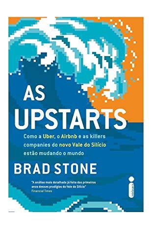 As Upstarts. Como a Uber, o Airbnb e as Killer Companies do Novo Vale do Silício Estão Mudando o Mundo