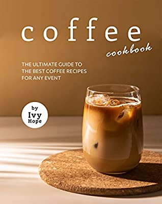 Coffee Cookbook: The Ultimate Guide to The Best Coffee Recipes for Any Event
