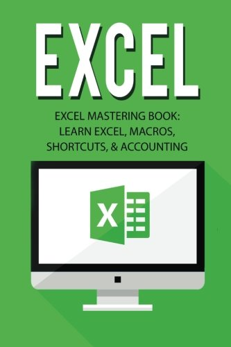 Excel- Excel Mastering Boo: Learn Excel, Macros, Shortcuts, and Accounting (Excel Beginners Guide, Excel Mastering, Excel Macros, Excel Shortcuts)