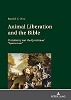 Animal Liberation and the Bible; Christianity and the Question of Speciesism